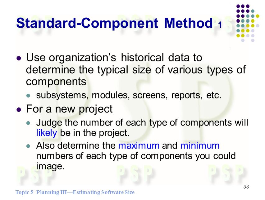 Topic 5 Planning IIIEstimating Software Size 33 Standard-Component Method 1 Use organizations historical data to determine the typical size of various types of components subsystems, modules, screens, reports, etc.