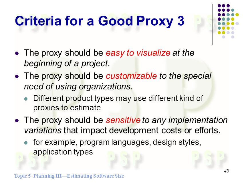 Topic 5 Planning IIIEstimating Software Size 49 Criteria for a Good Proxy 3 The proxy should be easy to visualize at the beginning of a project.