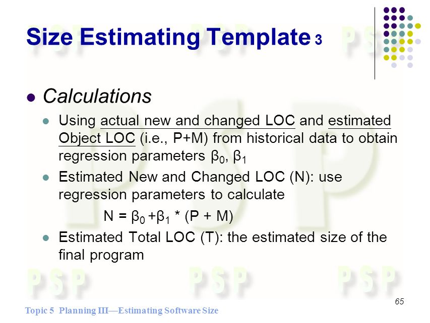 Topic 5 Planning IIIEstimating Software Size 65 Size Estimating Template 3 Calculations Using actual new and changed LOC and estimated Object LOC (i.e., P+M) from historical data to obtain regression parameters β 0, β 1 Estimated New and Changed LOC (N): use regression parameters to calculate N = β 0 +β 1 * (P + M) Estimated Total LOC (T): the estimated size of the final program