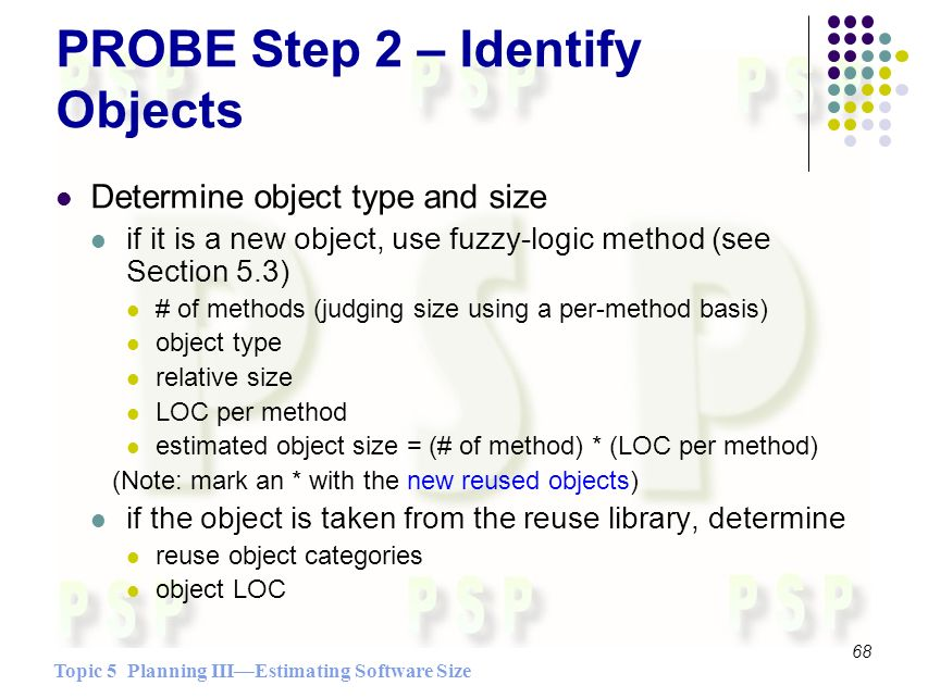 Topic 5 Planning IIIEstimating Software Size 68 PROBE Step 2 – Identify Objects Determine object type and size if it is a new object, use fuzzy-logic method (see Section 5.3) # of methods (judging size using a per-method basis) object type relative size LOC per method estimated object size = (# of method) * (LOC per method) (Note: mark an * with the new reused objects) if the object is taken from the reuse library, determine reuse object categories object LOC