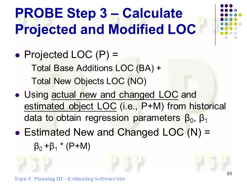 Topic 5 Planning IIIEstimating Software Size 69 PROBE Step 3 – Calculate Projected and Modified LOC Projected LOC (P) = Total Base Additions LOC (BA) + Total New Objects LOC (NO) Using actual new and changed LOC and estimated object LOC (i.e., P+M) from historical data to obtain regression parameters β 0, β 1 Estimated New and Changed LOC (N) = β 0 +β 1 * (P+M)