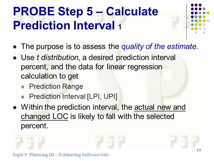 Topic 5 Planning IIIEstimating Software Size 71 PROBE Step 5 – Calculate Prediction Interval 1 The purpose is to assess the quality of the estimate.