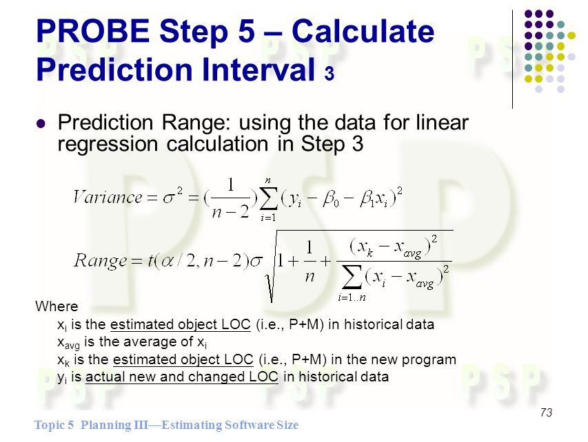 Topic 5 Planning IIIEstimating Software Size 73 PROBE Step 5 – Calculate Prediction Interval 3 Prediction Range: using the data for linear regression calculation in Step 3 Where x i is the estimated object LOC (i.e., P+M) in historical data x avg is the average of x i x k is the estimated object LOC (i.e., P+M) in the new program y i is actual new and changed LOC in historical data