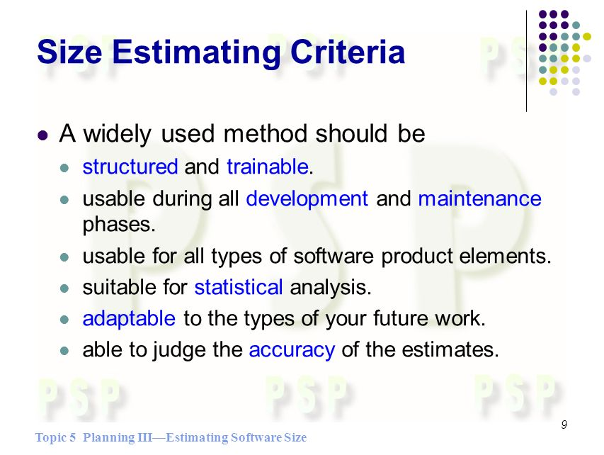 Topic 5 Planning IIIEstimating Software Size 9 Size Estimating Criteria A widely used method should be structured and trainable.