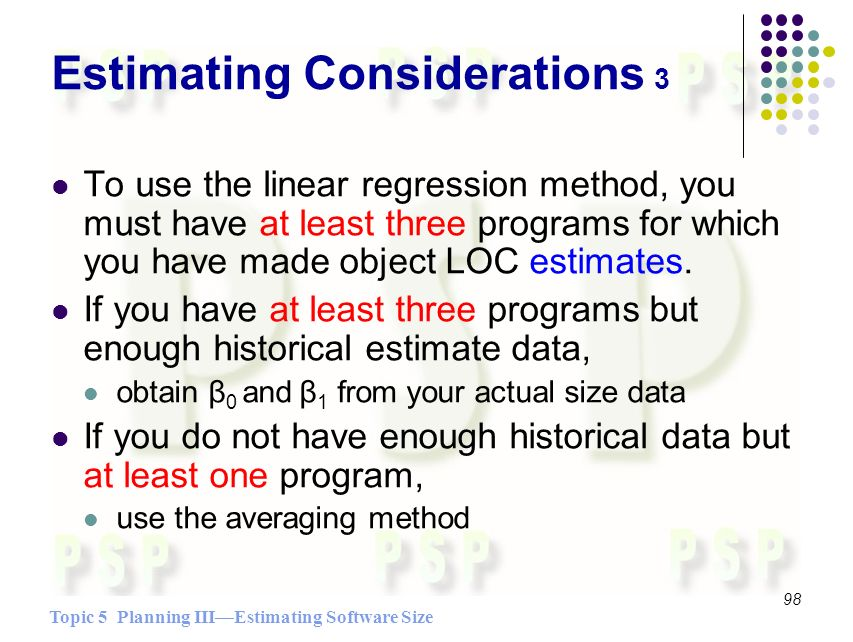 Topic 5 Planning IIIEstimating Software Size 98 Estimating Considerations 3 To use the linear regression method, you must have at least three programs for which you have made object LOC estimates.