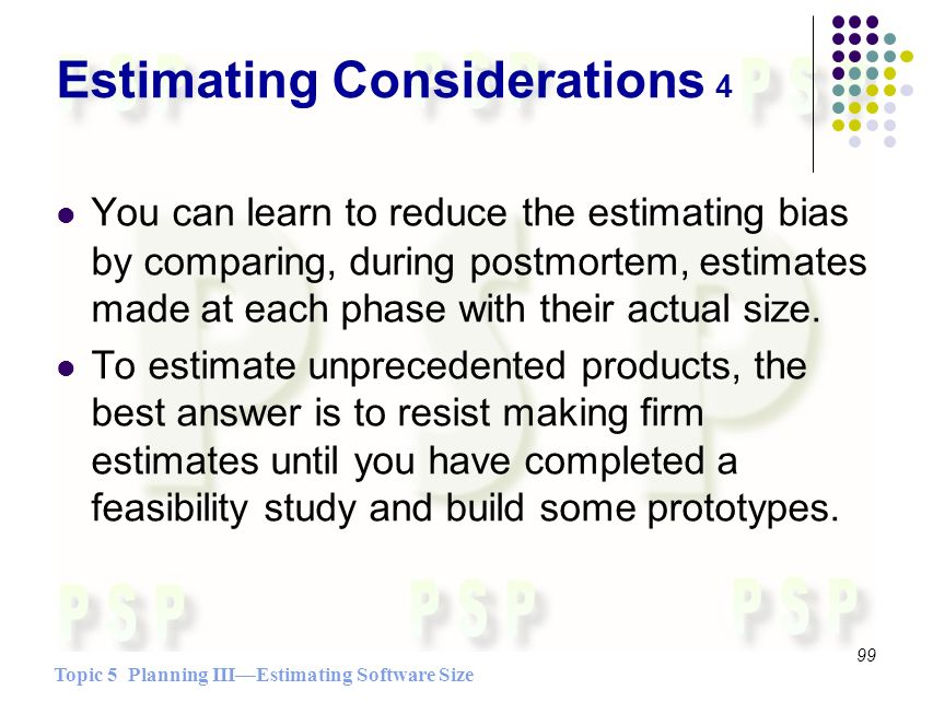 Topic 5 Planning IIIEstimating Software Size 99 Estimating Considerations 4 You can learn to reduce the estimating bias by comparing, during postmortem, estimates made at each phase with their actual size.