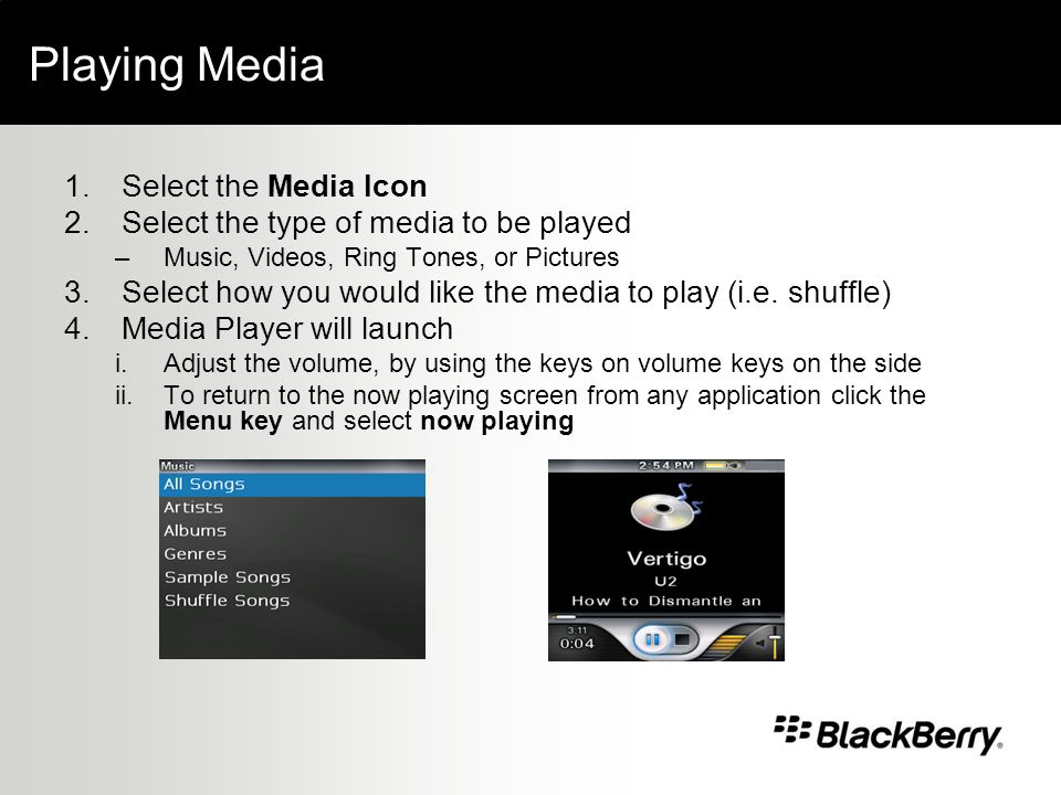 Playing Media 1.Select the Media Icon 2.Select the type of media to be played –Music, Videos, Ring Tones, or Pictures 3.Select how you would like the media to play (i.e.
