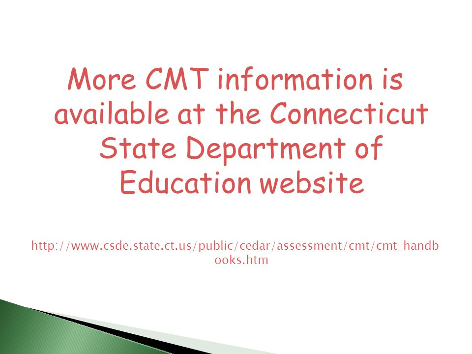 More CMT information is available at the Connecticut State Department of Education website http://www.csde.state.ct.us/public/cedar/assessment/cmt/cmt_handb ooks.htm
