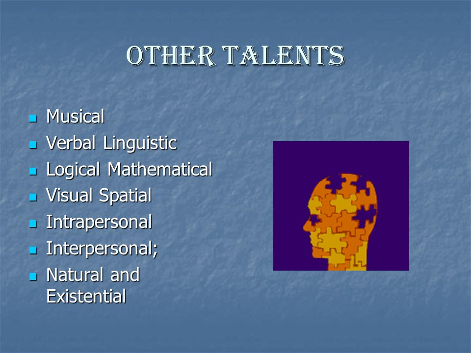 Other Talents Musical Musical Verbal Linguistic Verbal Linguistic Logical Mathematical Logical Mathematical Visual Spatial Visual Spatial Intrapersonal Intrapersonal Interpersonal; Interpersonal; Natural and Existential Natural and Existential