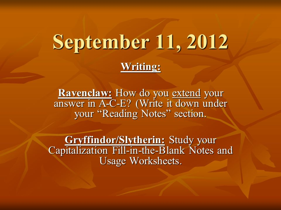 September 11, 2012 Writing: Ravenclaw: How do you extend your answer in A-C-E? (Write it down under your Reading Notes section. Gryffindor/Slytherin:
