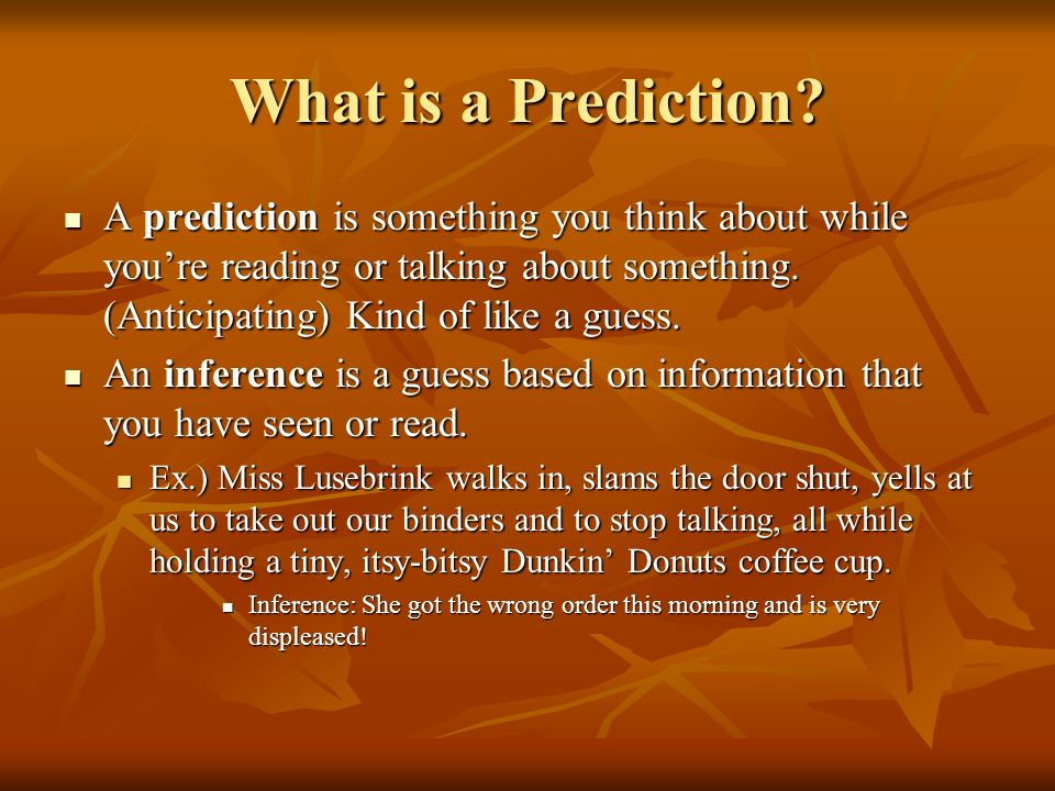 What is a Prediction? A prediction is something you think about while youre reading or talking about something. (Anticipating) Kind of like a guess. A