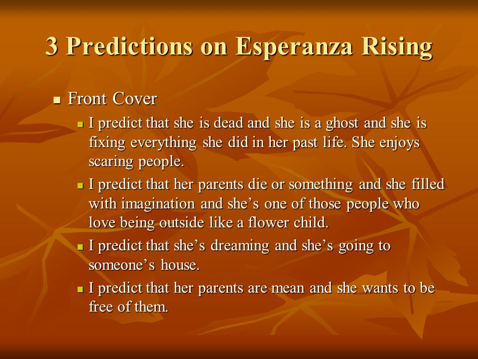 3 Predictions on Esperanza Rising Front Cover Front Cover I predict that she is dead and she is a ghost and she is fixing everything she did in her past life.