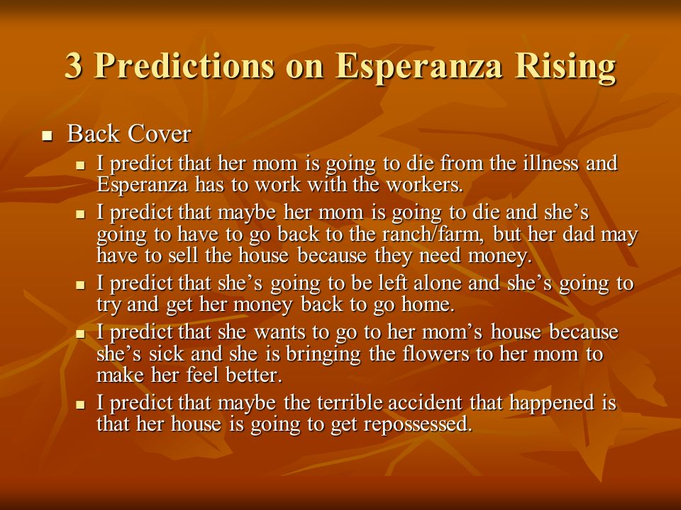 3 Predictions on Esperanza Rising Back Cover Back Cover I predict that her mom is going to die from the illness and Esperanza has to work with the wor