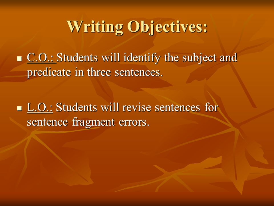 Writing Objectives: C.O.: Students will identify the subject and predicate in three sentences.