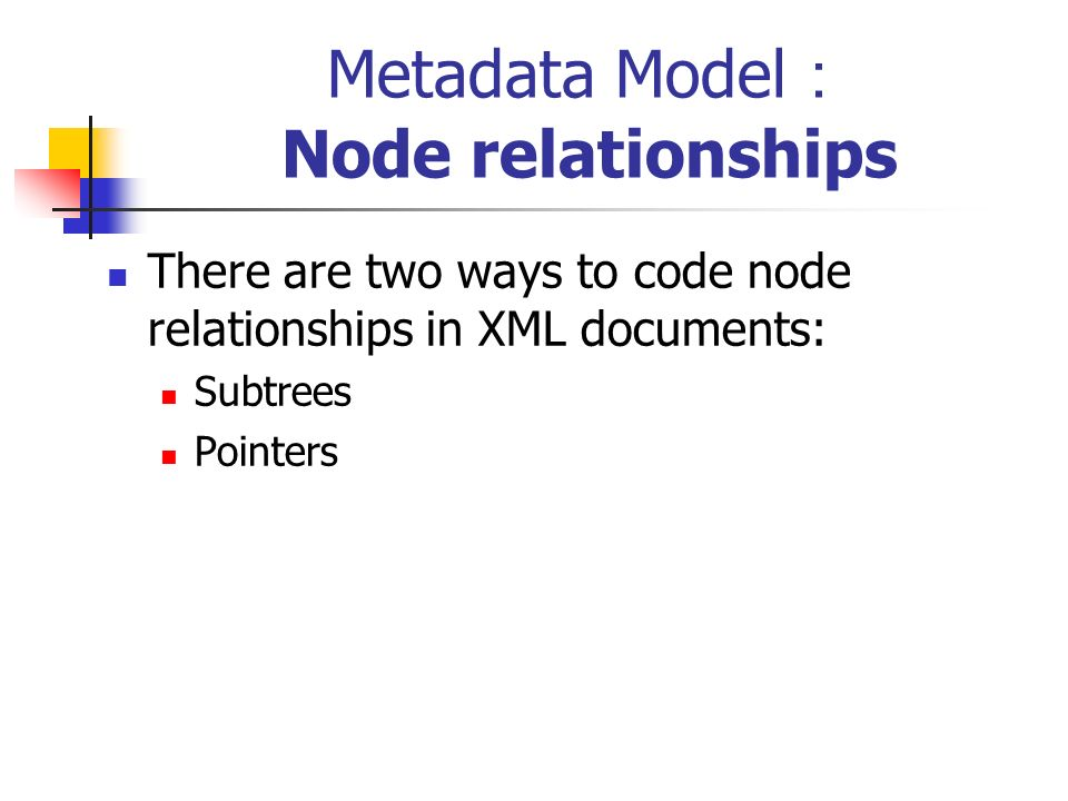 Metadata Model Node relationships There are two ways to code node relationships in XML documents: Subtrees Pointers