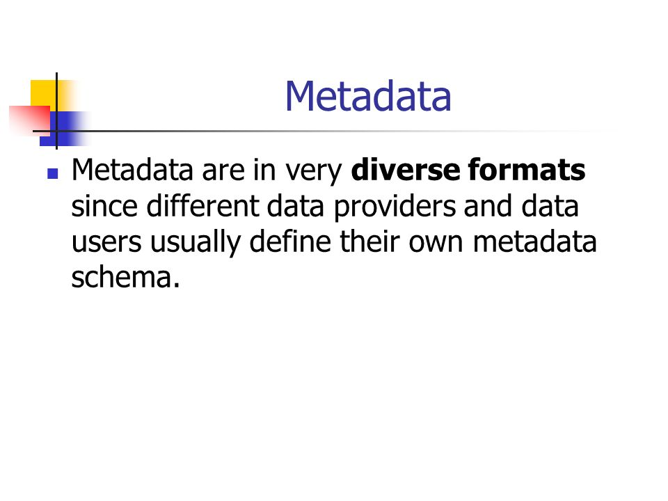 Metadata Metadata are in very diverse formats since different data providers and data users usually define their own metadata schema.