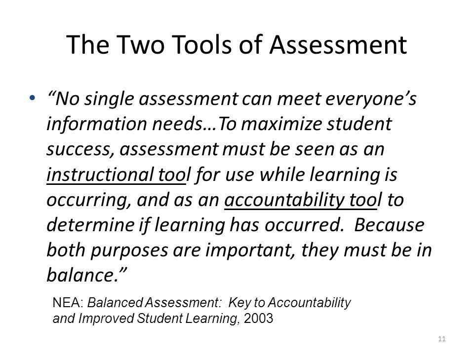 11 The Two Tools of Assessment No single assessment can meet everyones information needs…To maximize student success, assessment must be seen as an instructional tool for use while learning is occurring, and as an accountability tool to determine if learning has occurred.