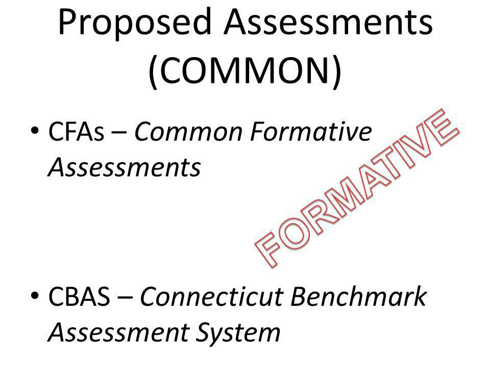Proposed Assessments (COMMON) CFAs – Common Formative Assessments CBAS – Connecticut Benchmark Assessment System