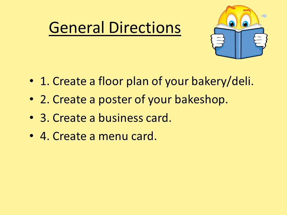 General Directions 1. Create a floor plan of your bakery/deli. 2. Create a poster of your bakeshop. 3. Create a business card. 4. Create a menu card.
