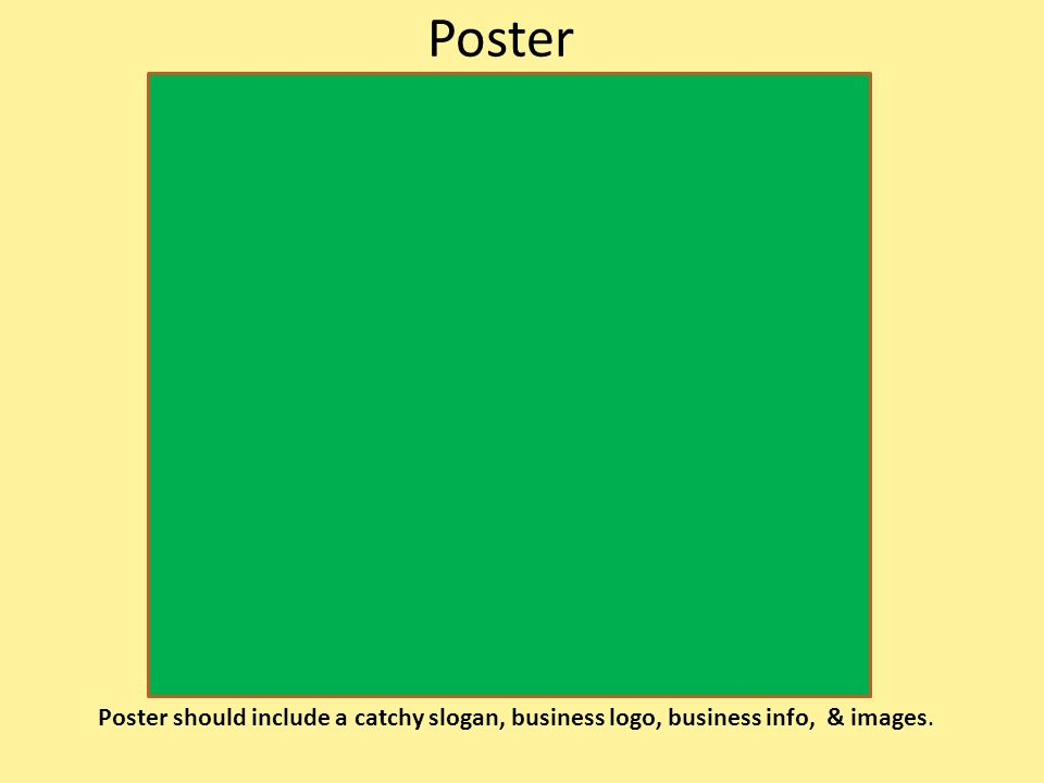 Poster Poster should include a catchy slogan, business logo, business info, & images.