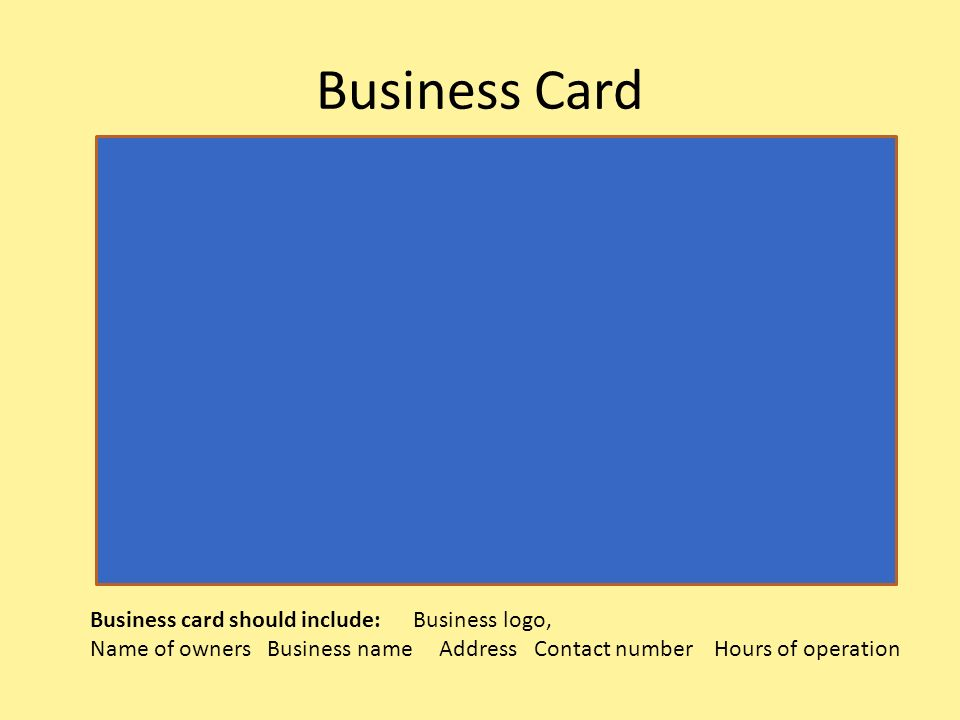 Business Card Business card should include: Business logo, Name of owners Business name Address Contact number Hours of operation