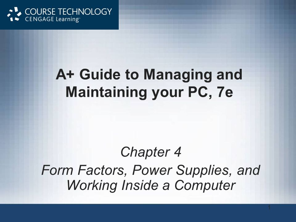 1 A+ Guide to Managing and Maintaining your PC, 7e Chapter 4 Form Factors, Power Supplies, and Working Inside a Computer