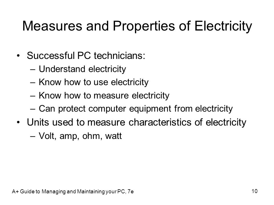 10 Measures and Properties of Electricity Successful PC technicians: –Understand electricity –Know how to use electricity –Know how to measure electri