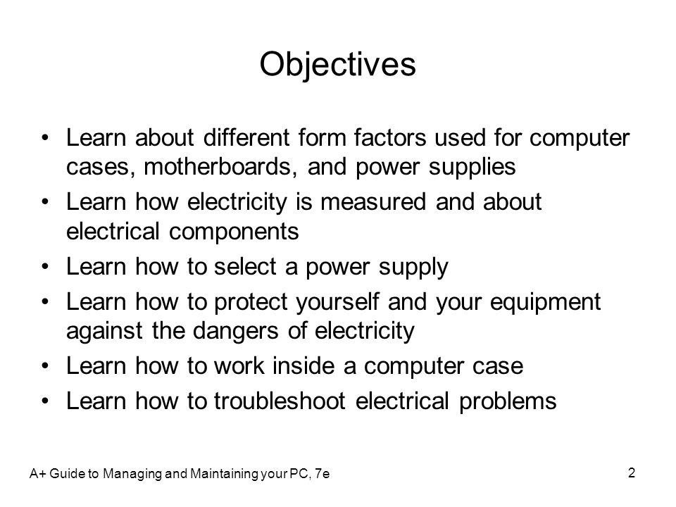 Objectives Learn about different form factors used for computer cases, motherboards, and power supplies Learn how electricity is measured and about el