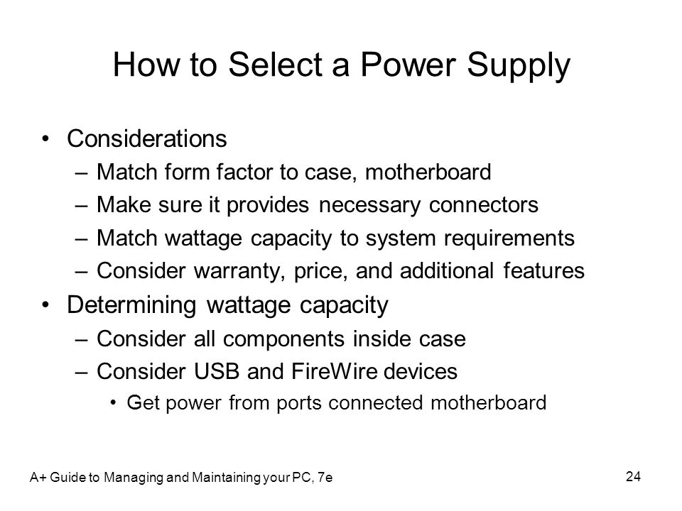 A+ Guide to Managing and Maintaining your PC, 7e 24 How to Select a Power Supply Considerations –Match form factor to case, motherboard –Make sure it