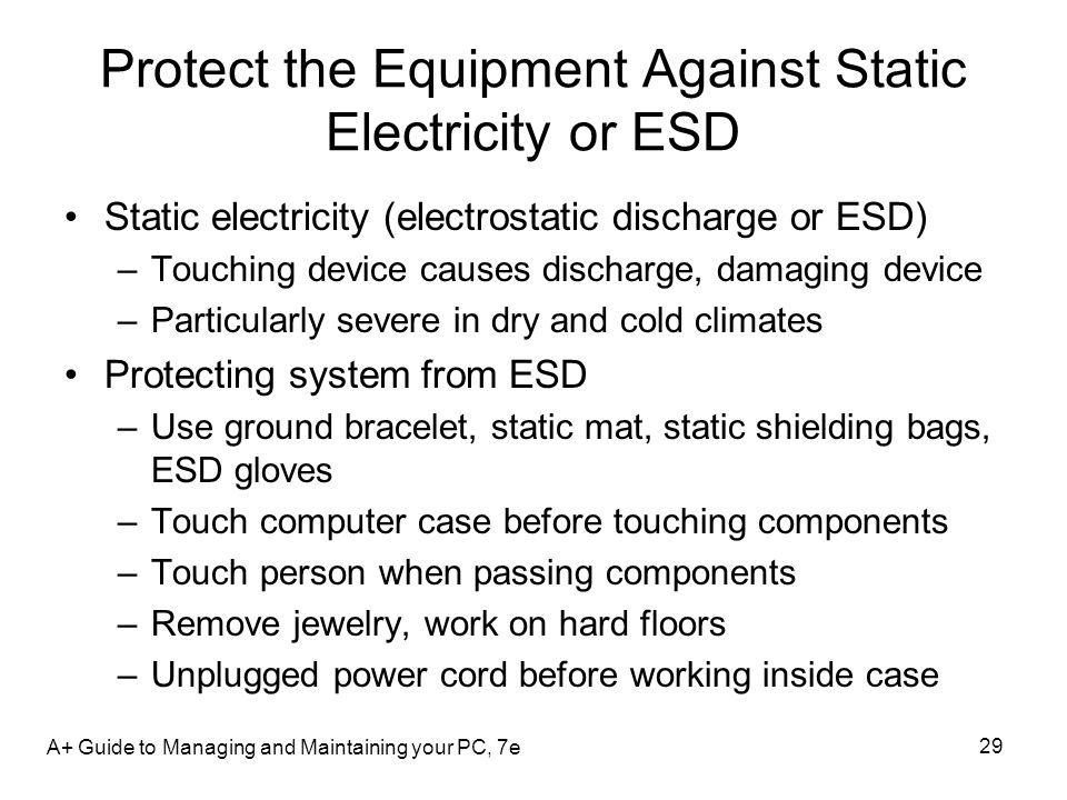 Protect the Equipment Against Static Electricity or ESD Static electricity (electrostatic discharge or ESD) –Touching device causes discharge, damagin