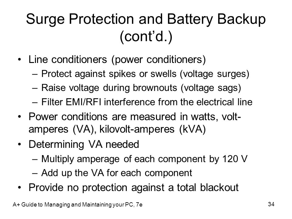 Surge Protection and Battery Backup (contd.) Line conditioners (power conditioners) –Protect against spikes or swells (voltage surges) –Raise voltage