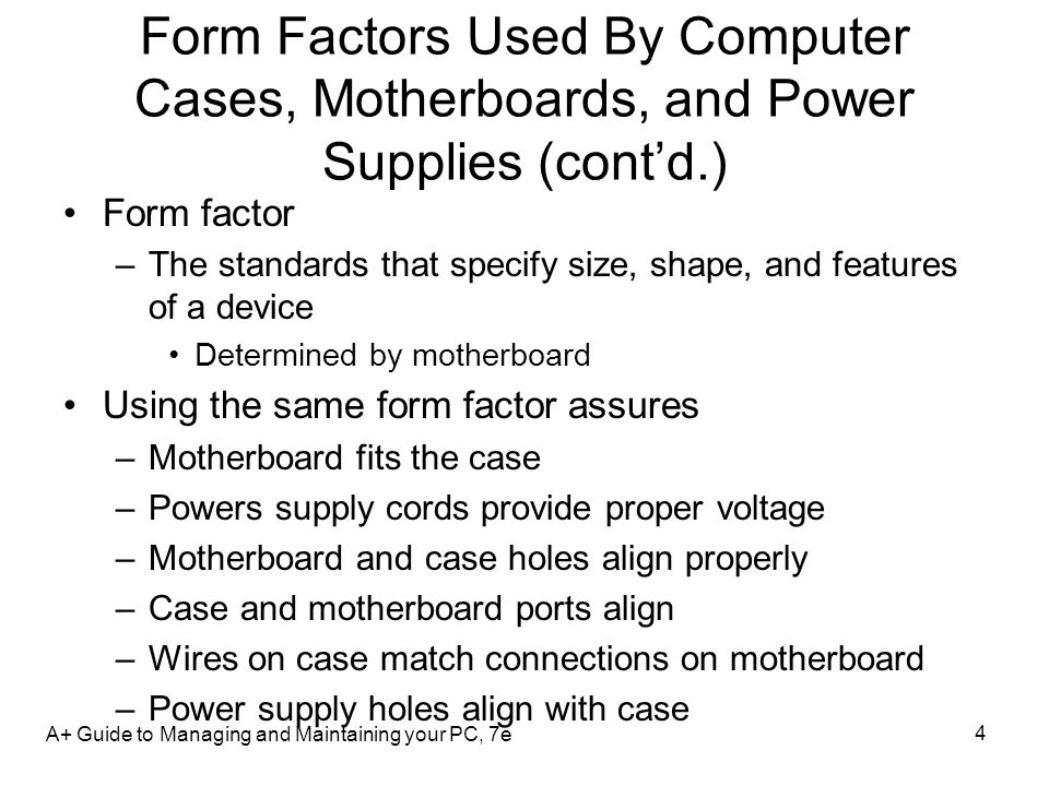 Form Factors Used By Computer Cases, Motherboards, and Power Supplies (contd.) Form factor –The standards that specify size, shape, and features of a