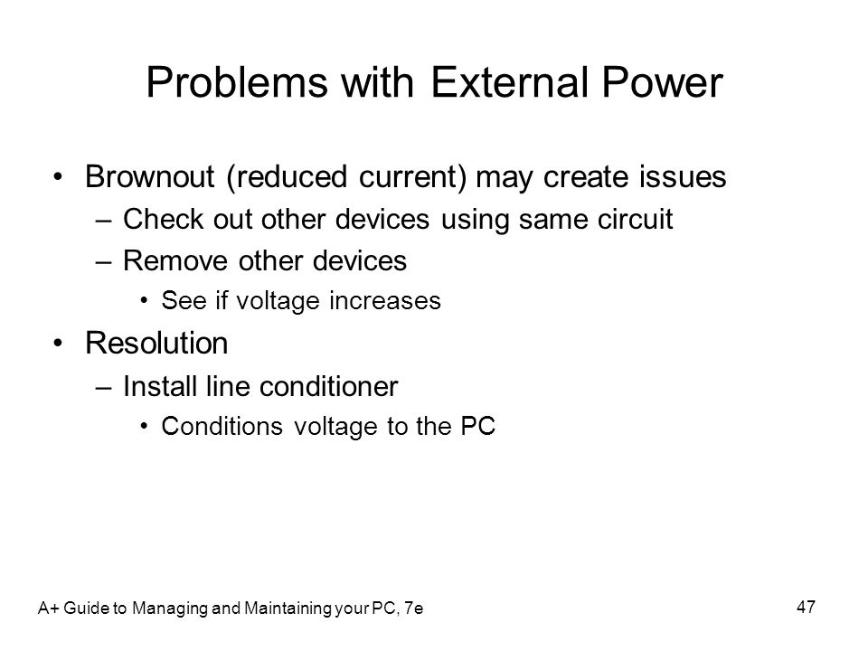 A+ Guide to Managing and Maintaining your PC, 7e 47 Problems with External Power Brownout (reduced current) may create issues –Check out other devices