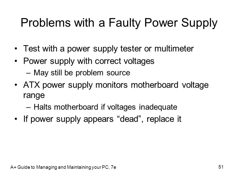 A+ Guide to Managing and Maintaining your PC, 7e 51 Problems with a Faulty Power Supply Test with a power supply tester or multimeter Power supply wit