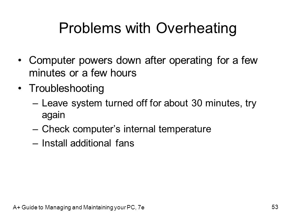 Problems with Overheating Computer powers down after operating for a few minutes or a few hours Troubleshooting –Leave system turned off for about 30