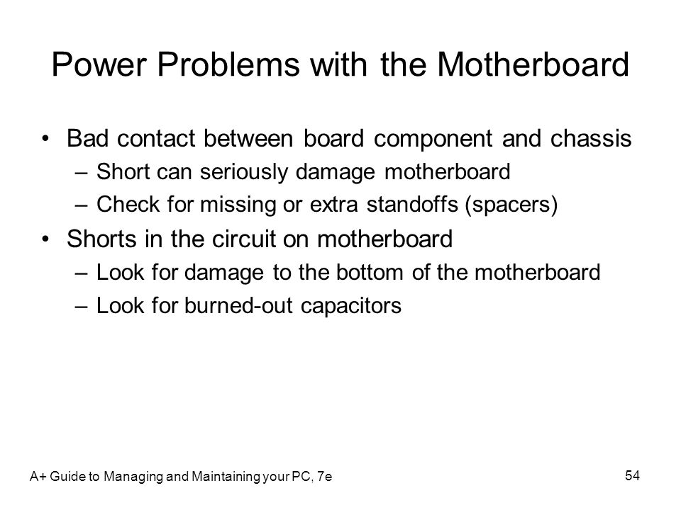Power Problems with the Motherboard Bad contact between board component and chassis –Short can seriously damage motherboard –Check for missing or extr
