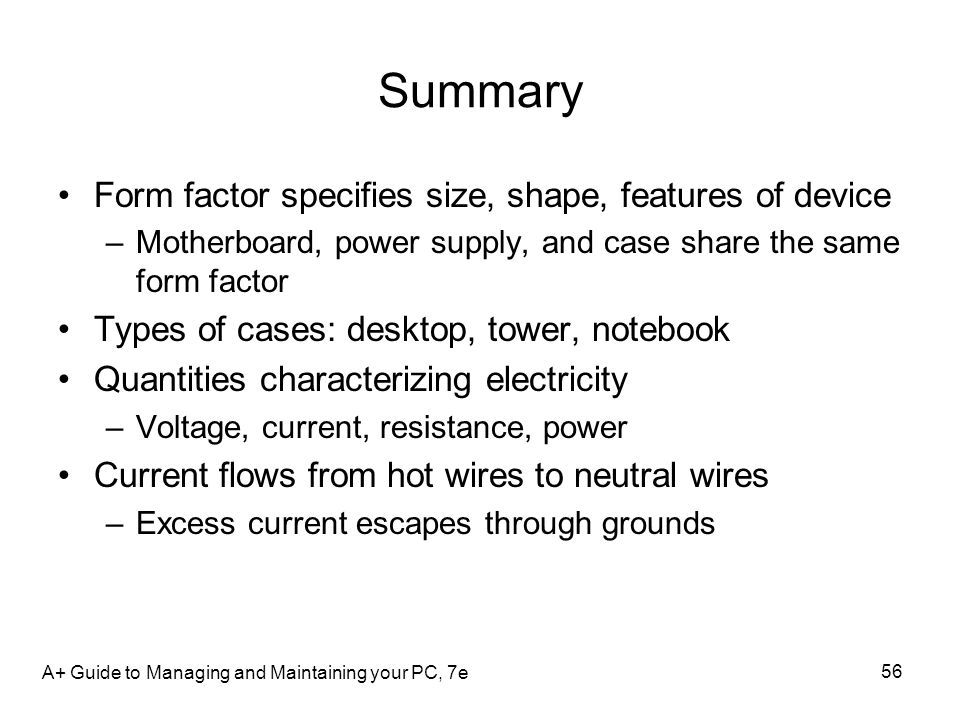 Summary Form factor specifies size, shape, features of device –Motherboard, power supply, and case share the same form factor Types of cases: desktop,