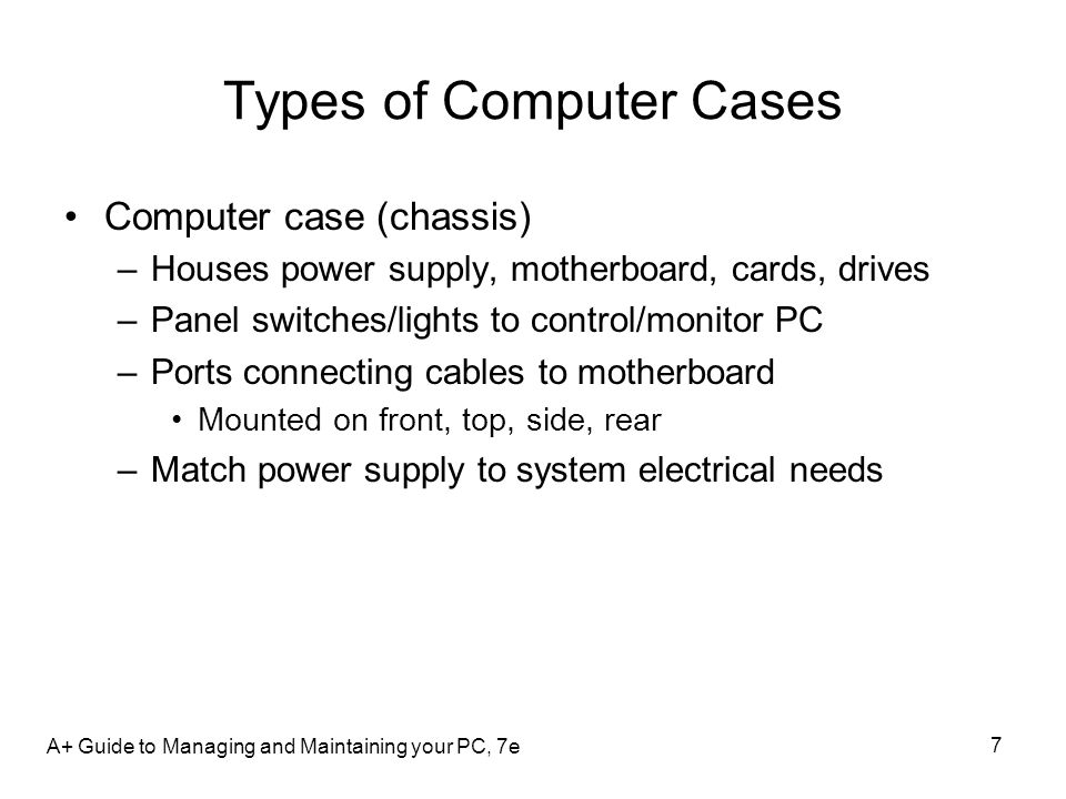 7 Types of Computer Cases Computer case (chassis) –Houses power supply, motherboard, cards, drives –Panel switches/lights to control/monitor PC –Ports