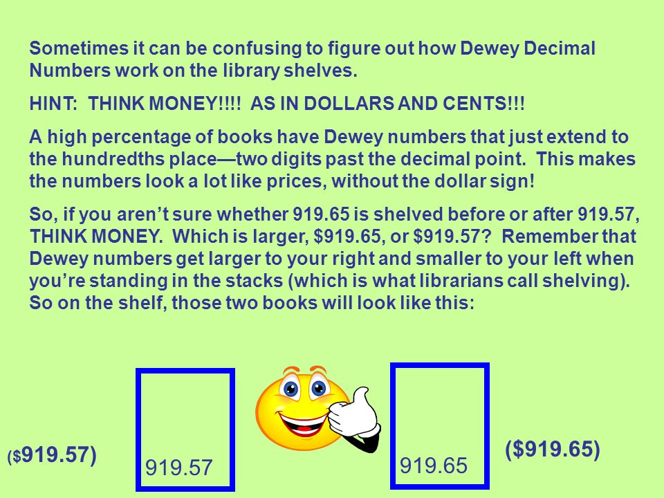 Sometimes it can be confusing to figure out how Dewey Decimal Numbers work on the library shelves. HINT: THINK MONEY!!!! AS IN DOLLARS AND CENTS!!! A