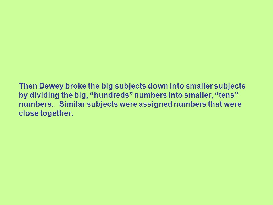 Then Dewey broke the big subjects down into smaller subjects by dividing the big, hundreds numbers into smaller, tens numbers. Similar subjects were a