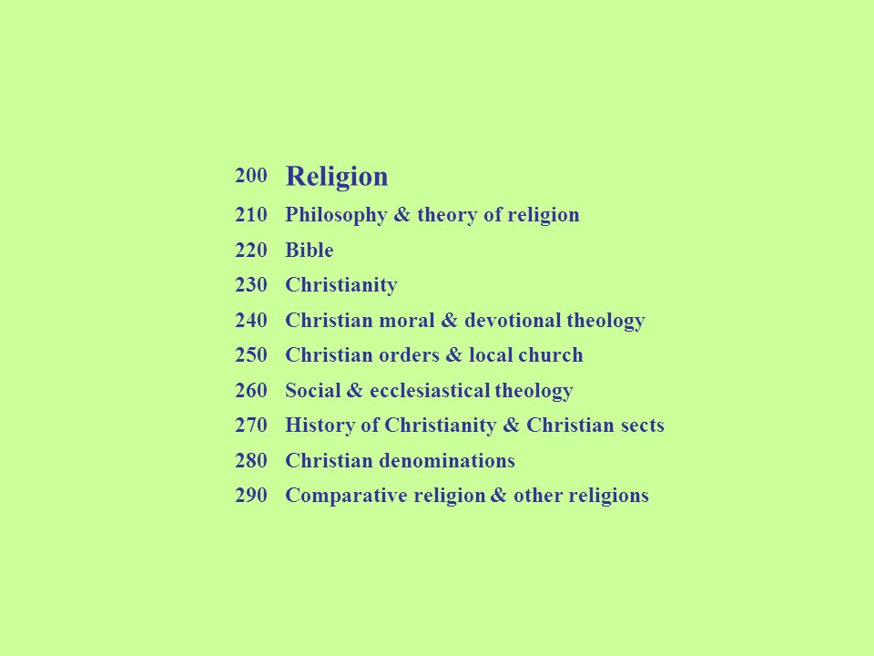 200 Religion 210Philosophy & theory of religion 220Bible 230Christianity 240Christian moral & devotional theology 250Christian orders & local church 2