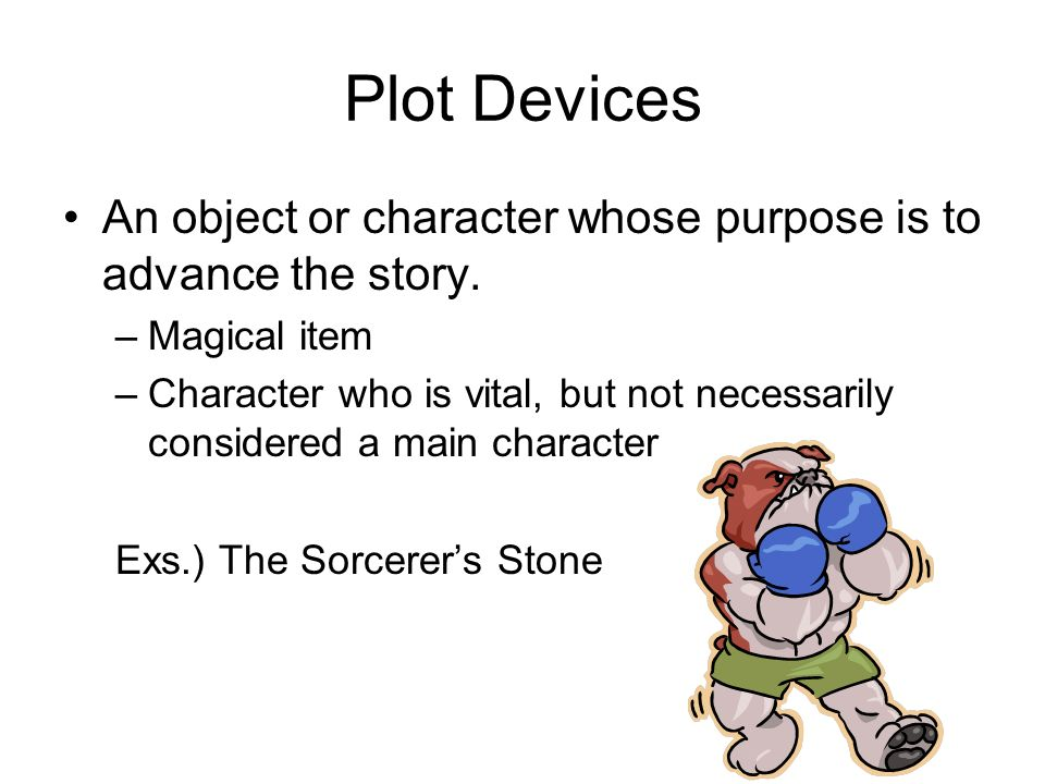 Plot Devices An object or character whose purpose is to advance the story.