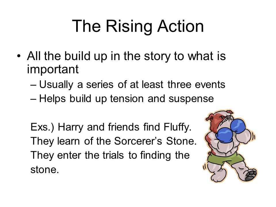 The Rising Action All the build up in the story to what is important –Usually a series of at least three events –Helps build up tension and suspense Exs.) Harry and friends find Fluffy.