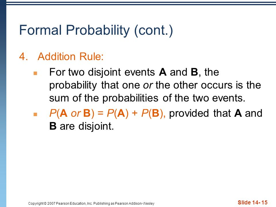 Copyright © 2007 Pearson Education, Inc. Publishing as Pearson Addison-Wesley Slide 14- 15 Formal Probability (cont.) 4.Addition Rule: For two disjoin