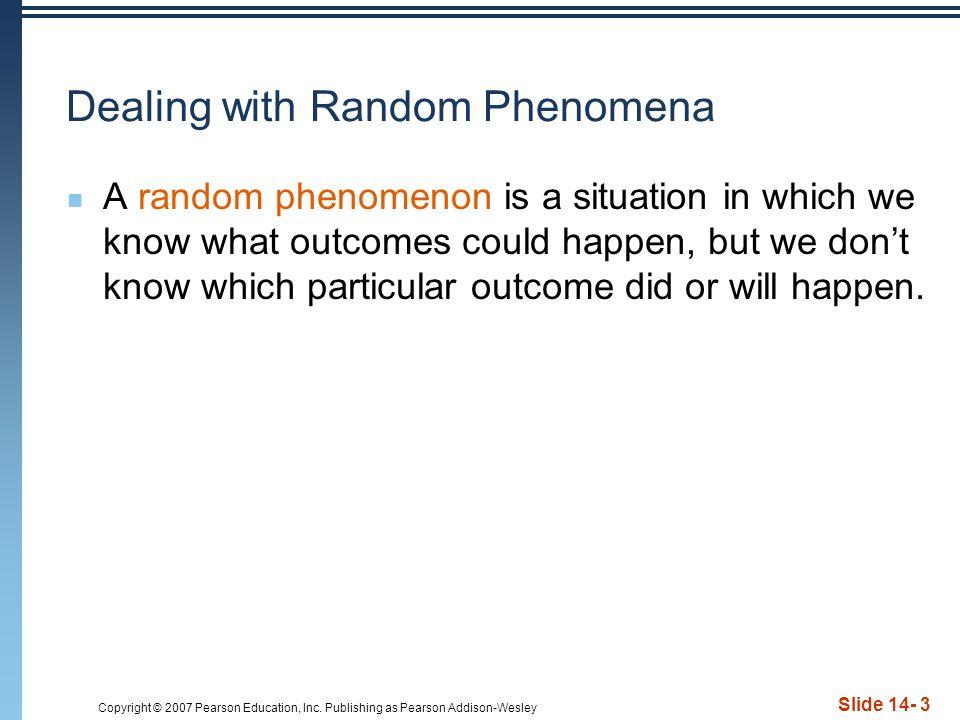Copyright © 2007 Pearson Education, Inc. Publishing as Pearson Addison-Wesley Slide 14- 3 Dealing with Random Phenomena A random phenomenon is a situa