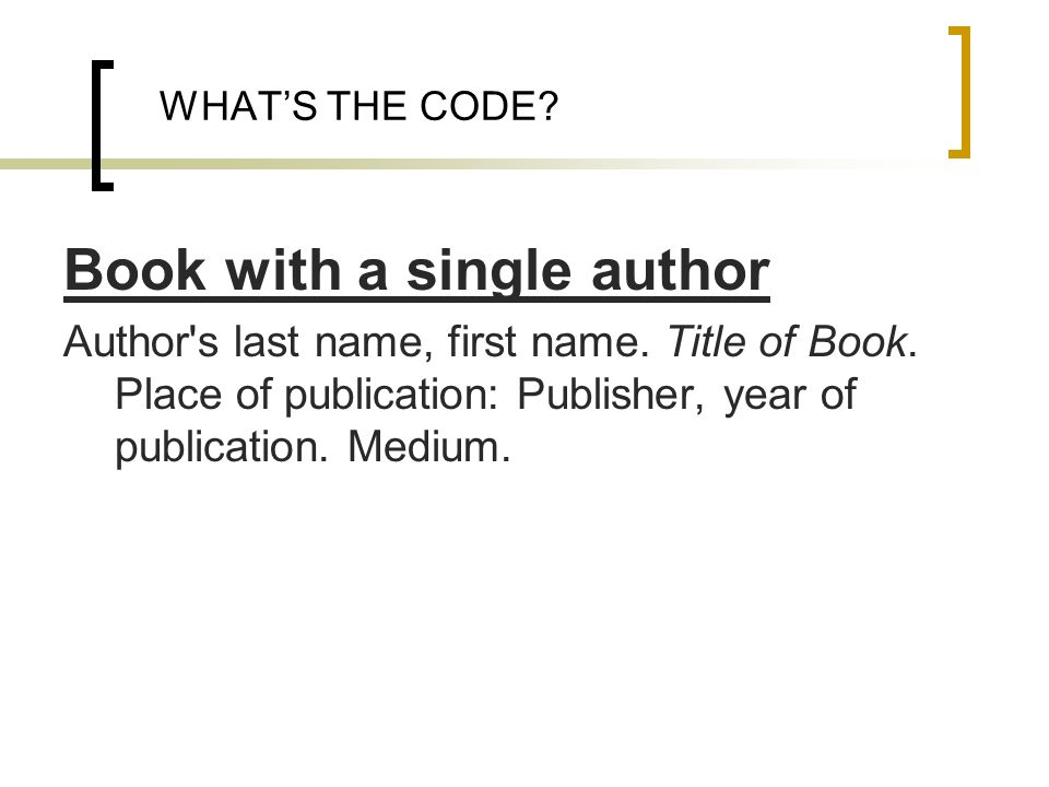 WHATS THE CODE? Book with a single author Author's last name, first name. Title of Book. Place of publication: Publisher, year of publication. Medium.