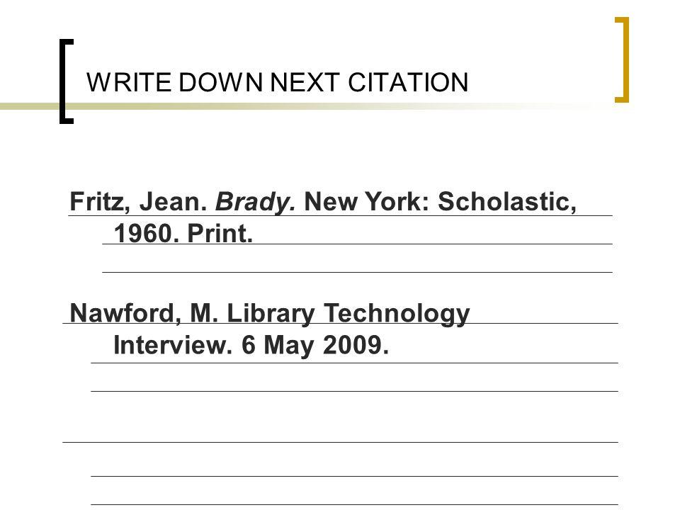 WRITE DOWN NEXT CITATION Fritz, Jean. Brady. New York: Scholastic, 1960. Print. Nawford, M. Library Technology Interview. 6 May 2009.