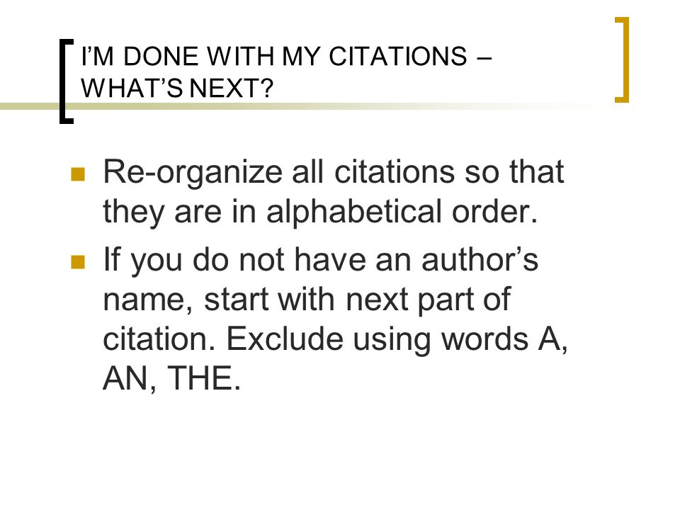 IM DONE WITH MY CITATIONS – WHATS NEXT? Re-organize all citations so that they are in alphabetical order. If you do not have an authors name, start wi
