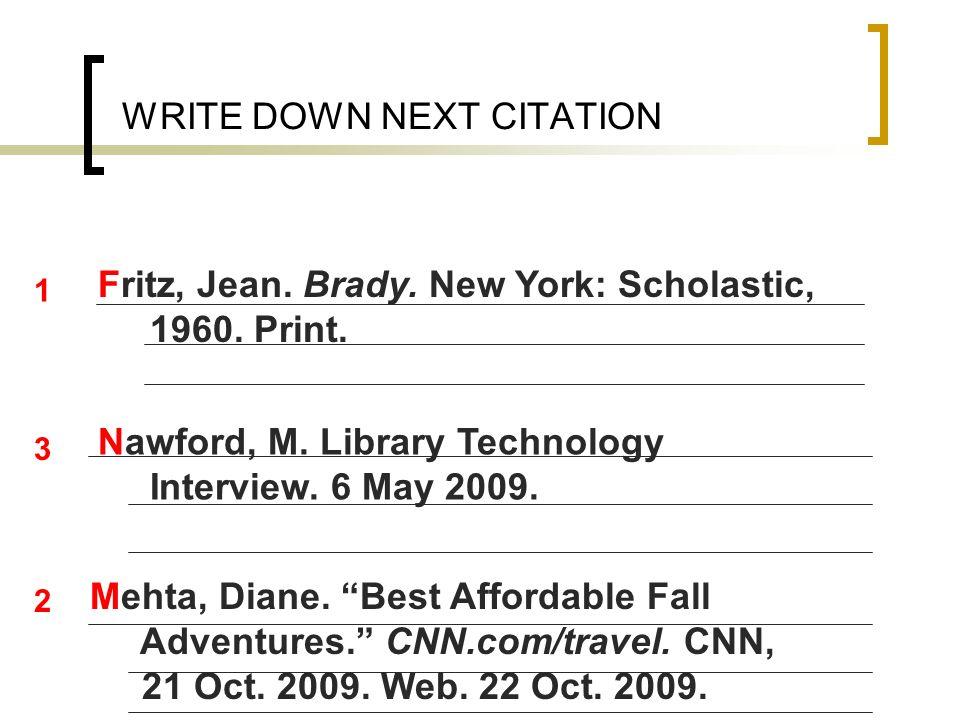 WRITE DOWN NEXT CITATION Fritz, Jean. Brady. New York: Scholastic, 1960. Print. Mehta, Diane. Best Affordable Fall Adventures. CNN.com/travel. CNN, 21