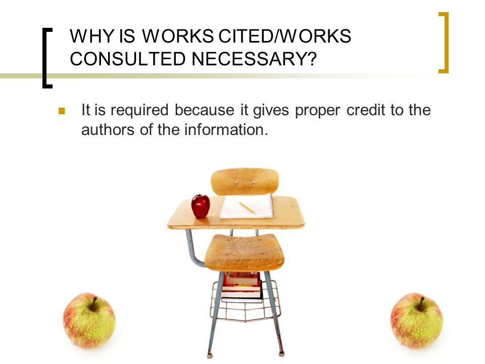 WHY IS WORKS CITED/WORKS CONSULTED NECESSARY? It is required because it gives proper credit to the authors of the information.